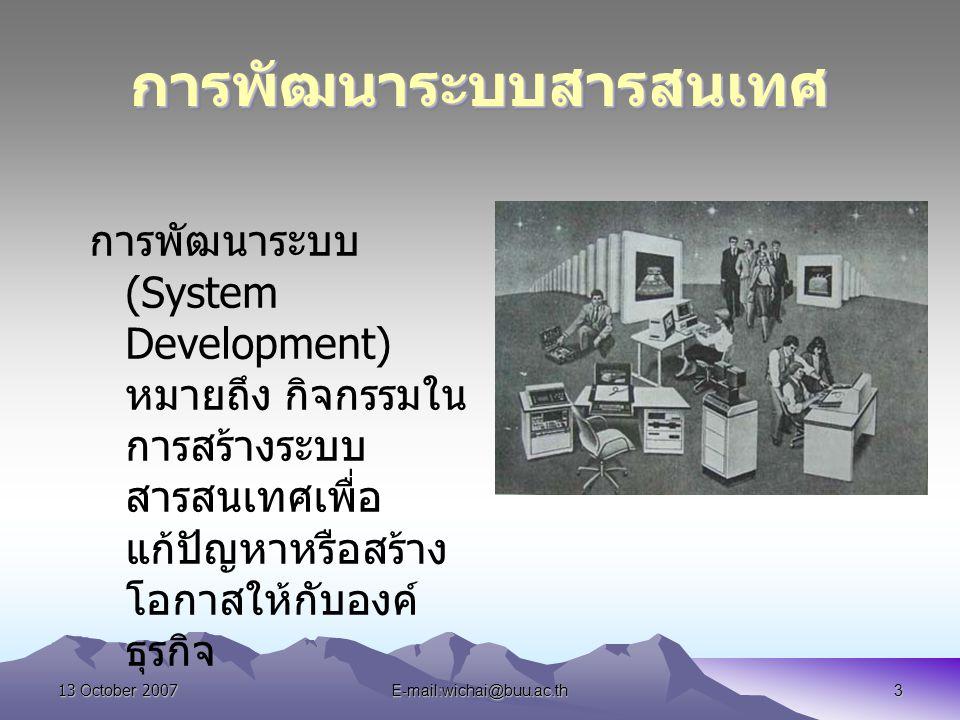 13 October 2007E-mail:wichai@buu.ac.th3 การพัฒนาระบบสารสนเทศการพัฒนาระบบสารสนเทศ การพัฒนาระบบ (System Development) หมายถึง กิจกรรมใน การสร้างระบบ สารส