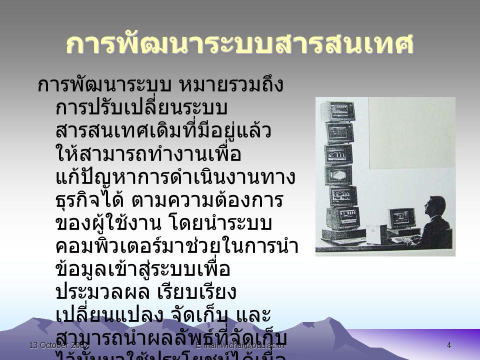 13 October 2007E-mail:wichai@buu.ac.th4 การพัฒนาระบบสารสนเทศการพัฒนาระบบสารสนเทศ การพัฒนาระบบ หมายรวมถึง การปรับเปลี่ยนระบบ สารสนเทศเดิมที่มีอยู่แล้ว