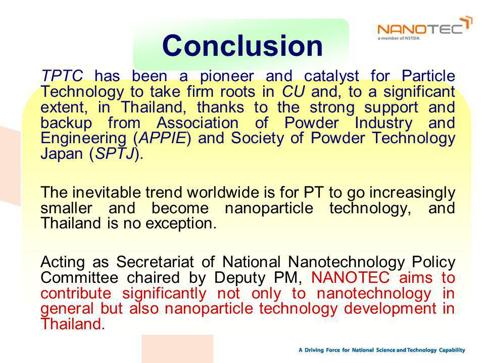 Conclusion TPTC has been a pioneer and catalyst for Particle Technology to take firm roots in CU and, to a significant extent, in Thailand, thanks to the strong support and backup from Association of Powder Industry and Engineering (APPIE) and Society of Powder Technology Japan (SPTJ).