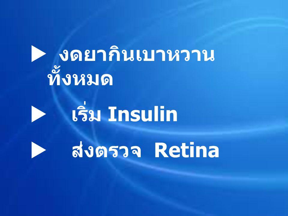  งดยากินเบาหวาน ทั้งหมด  เริ่ม Insulin  ส่งตรวจ Retina