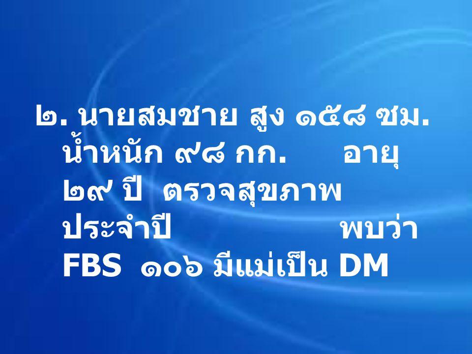 ๒. นายสมชาย สูง ๑๕๘ ซม. น้ำหนัก ๙๘ กก. อายุ ๒๙ ปี ตรวจสุขภาพ ประจำปี พบว่า FBS ๑๐๖ มีแม่เป็น DM
