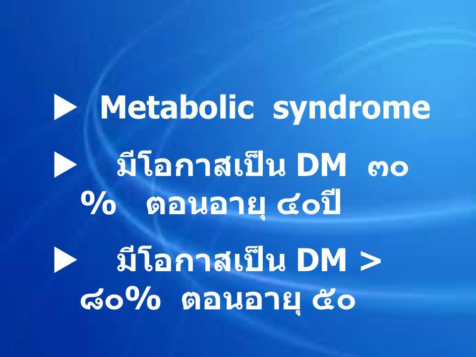  Metabolic syndrome  มีโอกาสเป็น DM ๓๐ % ตอนอายุ ๔๐ปี  มีโอกาสเป็น DM > ๘๐ % ตอนอายุ ๕๐