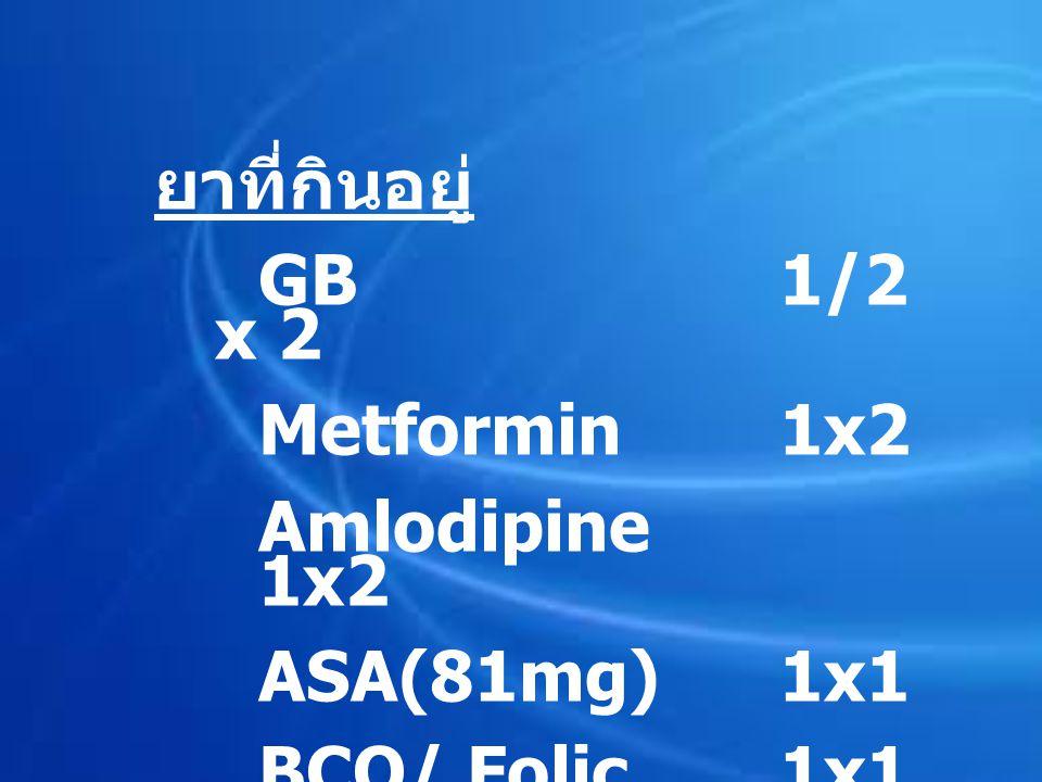 ยาที่กินอยู่ GB 1/2 x 2 Metformin1x2 Amlodipine 1x2 ASA(81mg)1x1 BCO/ Folic1x1