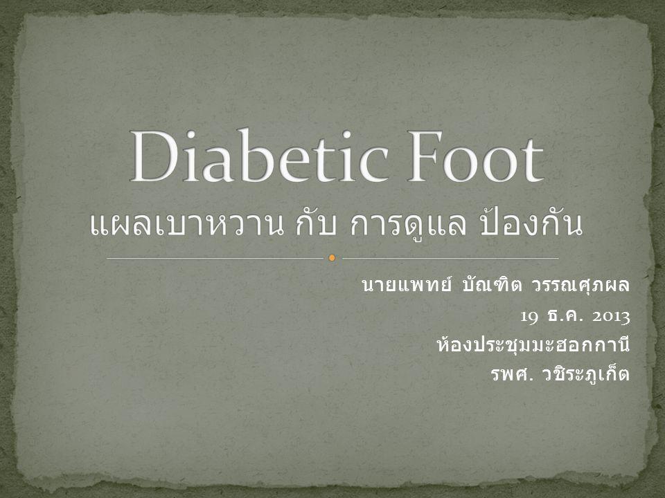 ความสำคัญของโรคเท้าเบาหวาน พยาธิสรีรวิทยา อาการแสดง และ การตรวจที่ สำคัญ การรักษาแผลเบาหวาน และการ ทำแผล การป้องกันการกลับเป็นซ้ำ