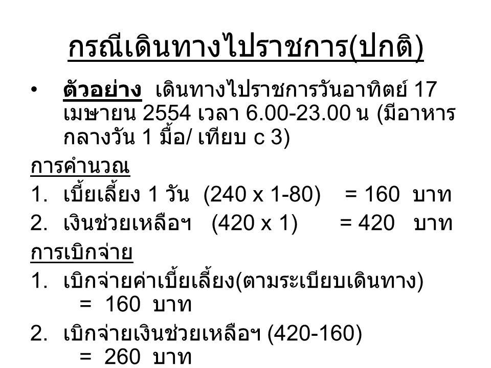 กรณีเดินทางไปราชการ ( ปกติ ) ตัวอย่าง เดินทางไปราชการวันอาทิตย์ 17 เมษายน 2554 เวลา 6.00-23.00 น ( มีอาหาร กลางวัน 1 มื้อ / เทียบ c 3) การคำนวณ 1. เบี