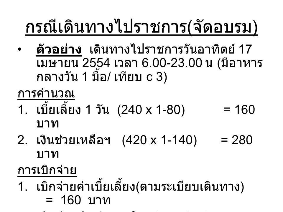 กรณีเดินทางไปราชการ ( จัดอบรม ) ตัวอย่าง เดินทางไปราชการวันอาทิตย์ 17 เมษายน 2554 เวลา 6.00-23.00 น ( มีอาหาร กลางวัน 1 มื้อ / เทียบ c 3) การคำนวณ 1.