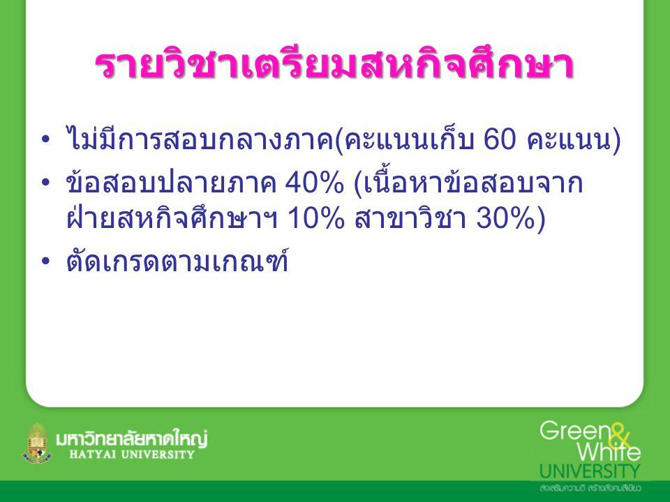 รายวิชาเตรียมสหกิจศึกษา ไม่มีการสอบกลางภาค ( คะแนนเก็บ 60 คะแนน ) ข้อสอบปลายภาค 40% ( เนื้อหาข้อสอบจาก ฝ่ายสหกิจศึกษาฯ 10% สาขาวิชา 30%) ตัดเกรดตามเกณฑ์