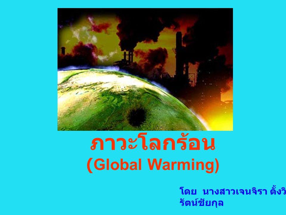 ภาวะโลกร้อน (Global Warming) โดย นางสาวเจนจิรา ตั้งวิ รัตน์ชัยกุล นางสาวปิยรัตน์ เชาว์ ประยูร
