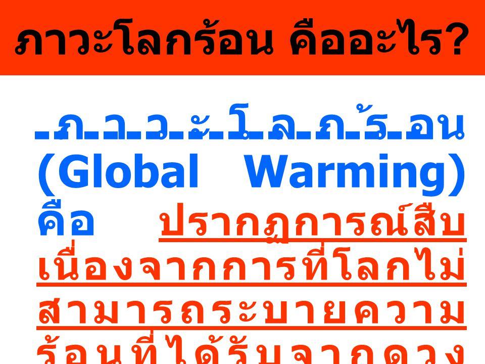 ภาวะโลกร้อน คืออะไร ? ภาวะโลกร้อน (Global Warming) คือ ปรากฏการณ์สืบ เนื่องจากการที่โลกไม่ สามารถระบายความ ร้อนที่ได้รับจากดวง อาทิตย์ออกไปได้อย่าง ที