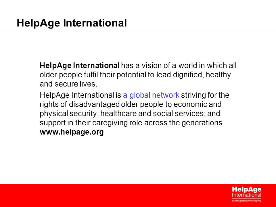 HelpAge International HelpAge International has a vision of a world in which all older people fulfil their potential to lead dignified, healthy and secure lives.