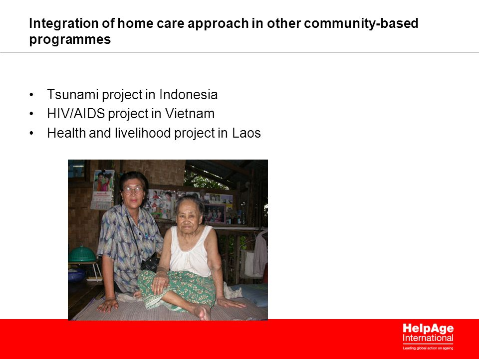 Integration of home care approach in other community-based programmes Tsunami project in Indonesia HIV/AIDS project in Vietnam Health and livelihood project in Laos