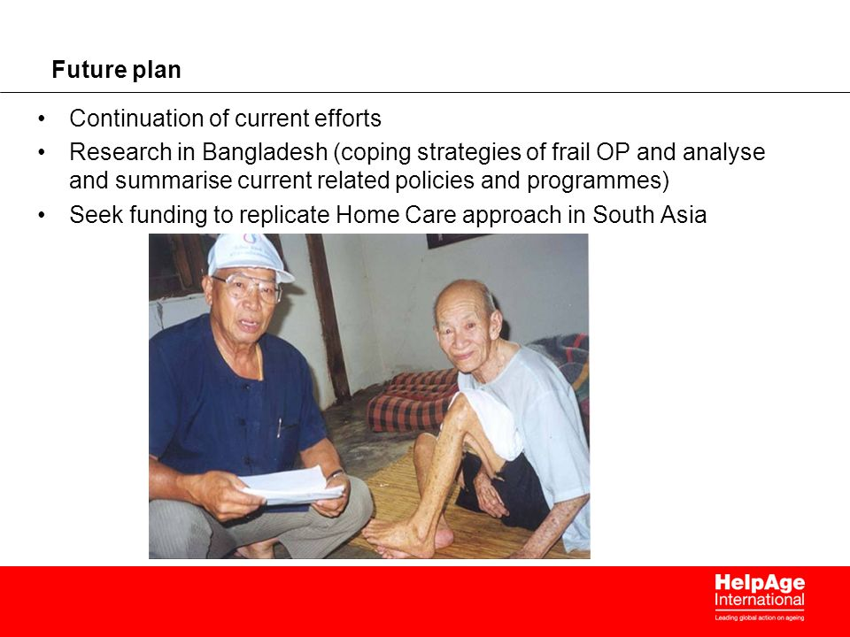 Future plan Continuation of current efforts Research in Bangladesh (coping strategies of frail OP and analyse and summarise current related policies and programmes) Seek funding to replicate Home Care approach in South Asia