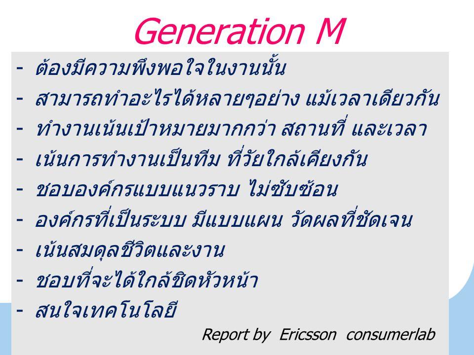 Generation M -ต้องมีความพึงพอใจในงานนั้น -สามารถทำอะไรได้หลายๆอย่าง แม้เวลาเดียวกัน -ทำงานเน้นเป้าหมายมากกว่า สถานที่ และเวลา -เน้นการทำงานเป็นทีม ที่