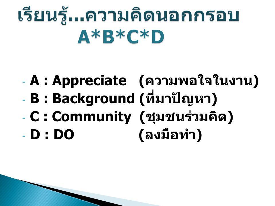 - A : Appreciate (ความพอใจในงาน) - B : Background (ที่มาปัญหา) - C : Community (ชุมชนร่วมคิด) - D : DO (ลงมือทำ)