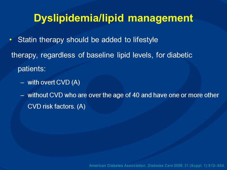American Diabetes Association. Diabetes Care 2008; 31 (Suppl. 1):S12–S54. Dyslipidemia/lipid management Statin therapy should be added to lifestyle th