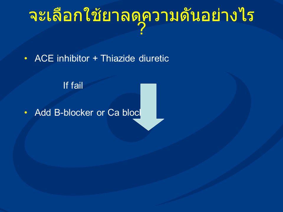 จะเลือกใช้ยาลดความดันอย่างไร ? ACE inhibitor + Thiazide diuretic If fail Add B-blocker or Ca blocker