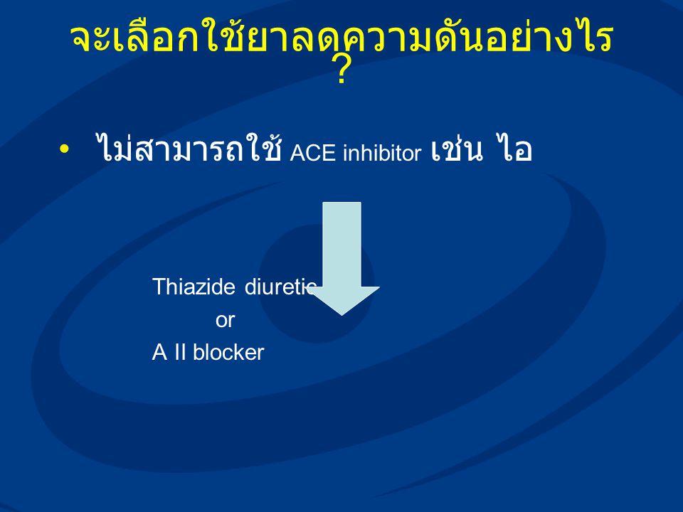 จะเลือกใช้ยาลดความดันอย่างไร ? ไม่สามารถใช้ ACE inhibitor เช่น ไอ Thiazide diuretic or A II blocker
