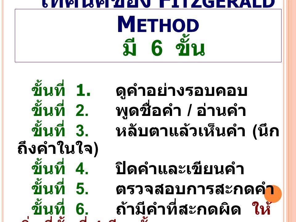 เทคนิคของ F ITZGERALD M ETHOD มี 6 ขั้น ขั้นที่ 1. ดูคำอย่างรอบคอบ ขั้นที่ 2. พูดชื่อคำ / อ่านคำ ขั้นที่ 3. หลับตาแล้วเห็นคำ ( นึก ถึงคำในใจ ) ขั้นที่