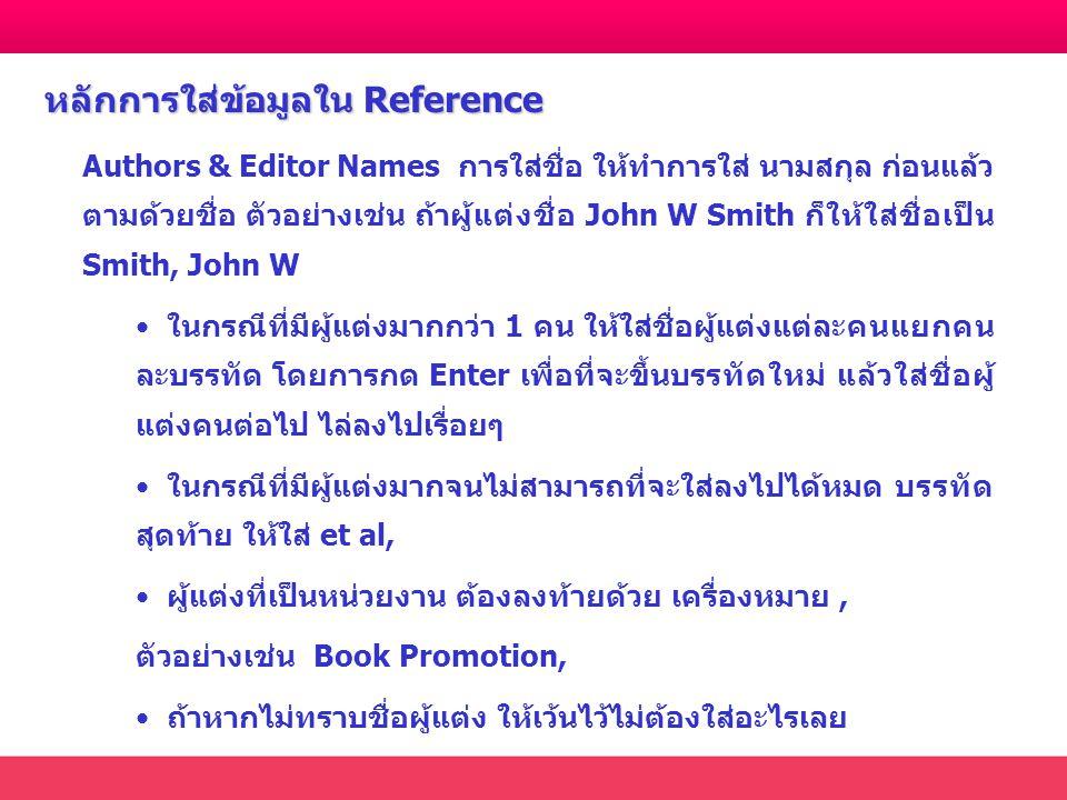 Authors & Editor Names การใส่ชื่อ ให้ทำการใส่ นามสกุล ก่อนแล้ว ตามด้วยชื่อ ตัวอย่างเช่น ถ้าผู้แต่งชื่อ John W Smith ก็ให้ใส่ชื่อเป็น Smith, John W ในกรณีที่มีผู้แต่งมากกว่า 1 คน ให้ใส่ชื่อผู้แต่งแต่ละคนแยกคน ละบรรทัด โดยการกด Enter เพื่อที่จะขึ้นบรรทัดใหม่ แล้วใส่ชื่อผู้ แต่งคนต่อไป ไล่ลงไปเรื่อยๆ ในกรณีที่มีผู้แต่งมากจนไม่สามารถที่จะใส่ลงไปได้หมด บรรทัด สุดท้าย ให้ใส่ et al, ผู้แต่งที่เป็นหน่วยงาน ต้องลงท้ายด้วย เครื่องหมาย, ตัวอย่างเช่น Book Promotion, ถ้าหากไม่ทราบชื่อผู้แต่ง ให้เว้นไว้ไม่ต้องใส่อะไรเลย หลักการใส่ข้อมูลใน Reference