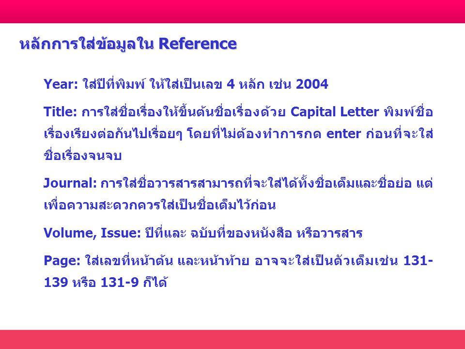 Year: ใส่ปีที่พิมพ์ ให้ใส่เป็นเลข 4 หลัก เช่น 2004 Title: การใส่ชื่อเรื่องให้ขึ้นต้นชื่อเรื่องด้วย Capital Letter พิมพ์ชื่อ เรื่องเรียงต่อกันไปเรื่อยๆ โดยที่ไม่ต้องทำการกด enter ก่อนที่จะใส่ ชื่อเรื่องจนจบ Journal: การใส่ชื่อวารสารสามารถที่จะใส่ได้ทั้งชื่อเต็มและชื่อย่อ แต่ เพื่อความสะดวกควรใส่เป็นชื่อเต็มไว้ก่อน Volume, Issue: ปีที่และ ฉบับที่ของหนังสือ หรือวารสาร Page: ใส่เลขที่หน้าต้น และหน้าท้าย อาจจะใส่เป็นตัวเต็มเช่น 131- 139 หรือ 131-9 ก็ได้ หลักการใส่ข้อมูลใน Reference