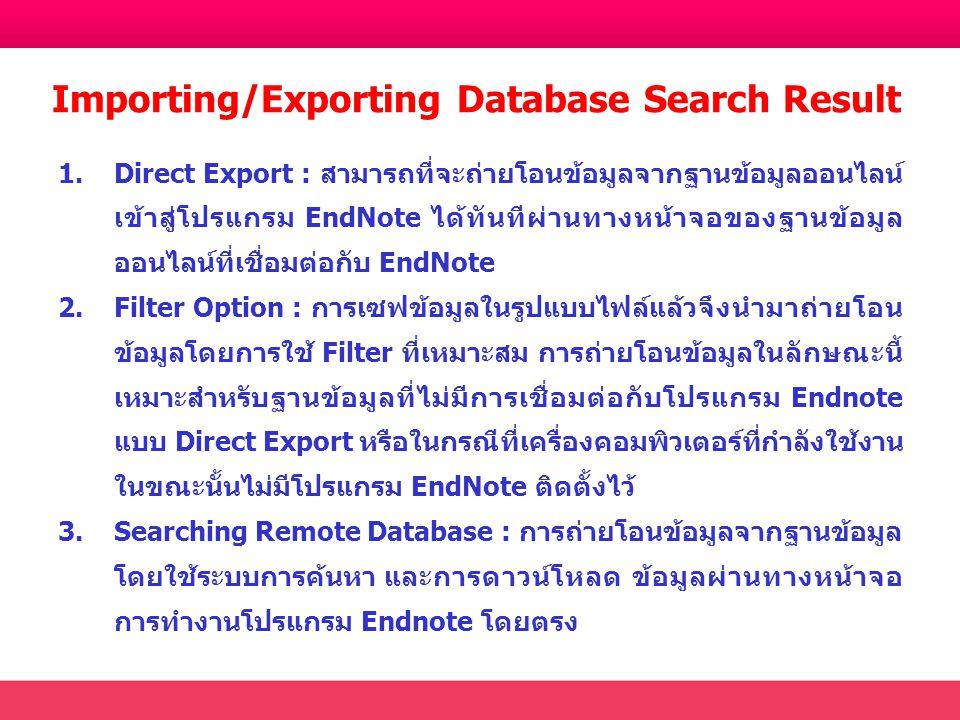 Importing/Exporting Database Search Result 1.Direct Export : สามารถที่จะถ่ายโอนข้อมูลจากฐานข้อมูลออนไลน์ เข้าสู่โปรแกรม EndNote ได้ทันทีผ่านทางหน้าจอของฐานข้อมูล ออนไลน์ที่เชื่อมต่อกับ EndNote 2.Filter Option : การเซฟข้อมูลในรูปแบบไฟล์แล้วจึงนำมาถ่ายโอน ข้อมูลโดยการใช้ Filter ที่เหมาะสม การถ่ายโอนข้อมูลในลักษณะนี้ เหมาะสำหรับฐานข้อมูลที่ไม่มีการเชื่อมต่อกับโปรแกรม Endnote แบบ Direct Export หรือในกรณีที่เครื่องคอมพิวเตอร์ที่กำลังใช้งาน ในขณะนั้นไม่มีโปรแกรม EndNote ติดตั้งไว้ 3.Searching Remote Database : การถ่ายโอนข้อมูลจากฐานข้อมูล โดยใช้ระบบการค้นหา และการดาวน์โหลด ข้อมูลผ่านทางหน้าจอ การทำงานโปรแกรม Endnote โดยตรง