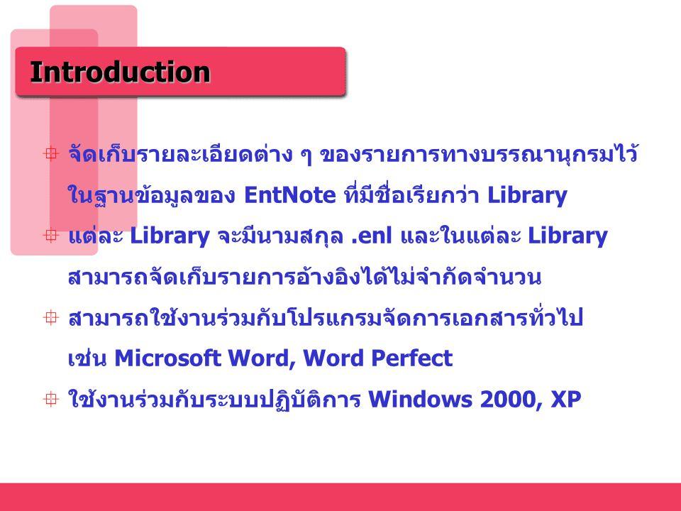 Introduction  จัดเก็บรายละเอียดต่าง ๆ ของรายการทางบรรณานุกรมไว้ ในฐานข้อมูลของ EntNote ที่มีชื่อเรียกว่า Library  แต่ละ Library จะมีนามสกุล.enl และในแต่ละ Library สามารถจัดเก็บรายการอ้างอิงได้ไม่จำกัดจำนวน  สามารถใช้งานร่วมกับโปรแกรมจัดการเอกสารทั่วไป เช่น Microsoft Word, Word Perfect  ใช้งานร่วมกับระบบปฏิบัติการ Windows 2000, XP