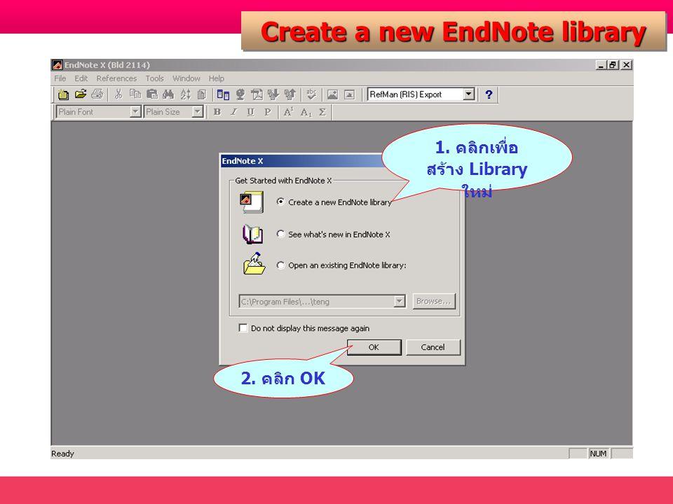 Create a new EndNote library 1. คลิกเพื่อ สร้าง Library ใหม่ 2. คลิก OK