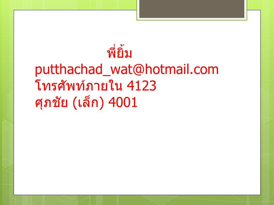 พี่ยิ้ม putthachad_wat@hotmail.com โทรศัพท์ภายใน 4123 ศุภชัย (เล็ก) 4001