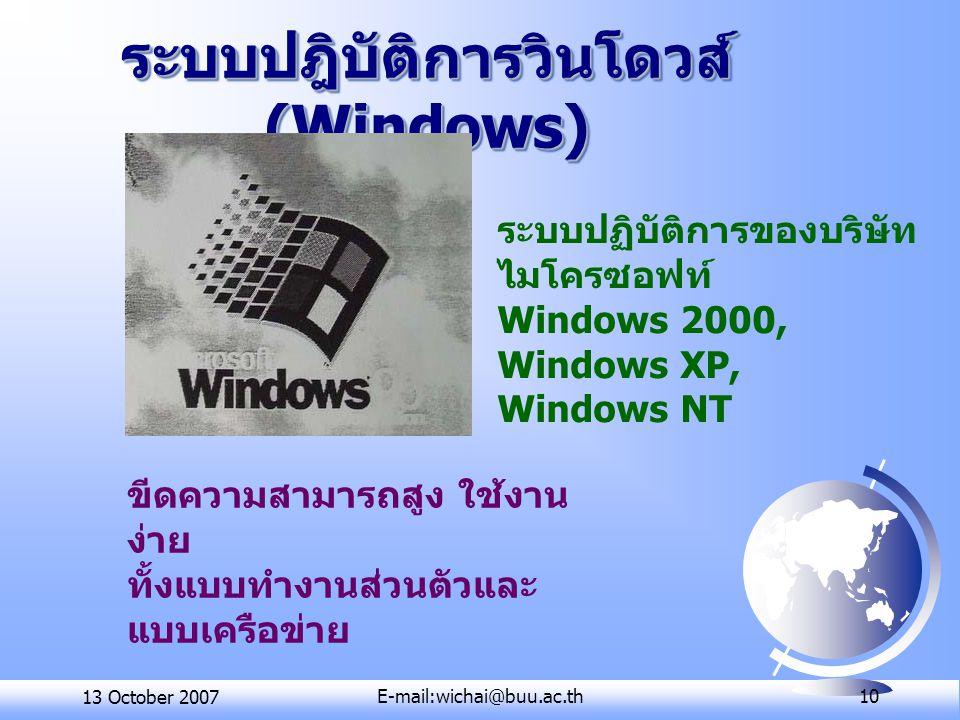13 October 2007E-mail:wichai@buu.ac.th 10 ระบบปฎิบัติการวินโดวส์ (Windows) ระบบปฏิบัติการของบริษัท ไมโครซอฟท์ Windows 2000, Windows XP, Windows NT ขีดความสามารถสูง ใช้งาน ง่าย ทั้งแบบทำงานส่วนตัวและ แบบเครือข่าย