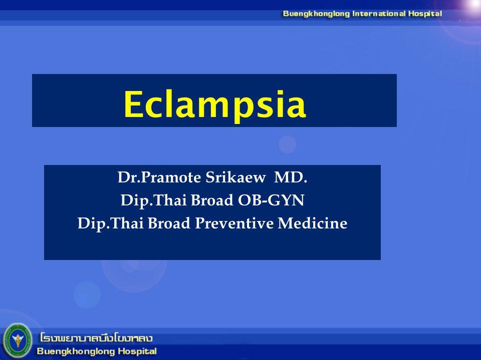 Eclampsia Dr.Pramote Srikaew MD. Dip.Thai Broad OB-GYN Dip.Thai Broad Preventive Medicine