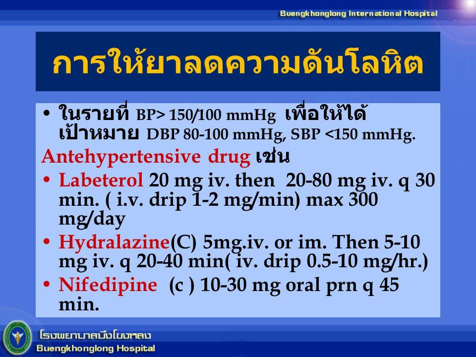 การให้ยาลดความดันโลหิต ในรายที่ BP> 150/100 mmHg เพื่อให้ได้ เป้าหมาย DBP 80-100 mmHg, SBP <150 mmHg. Antehypertensive drug เช่น Labeterol 20 mg iv. t