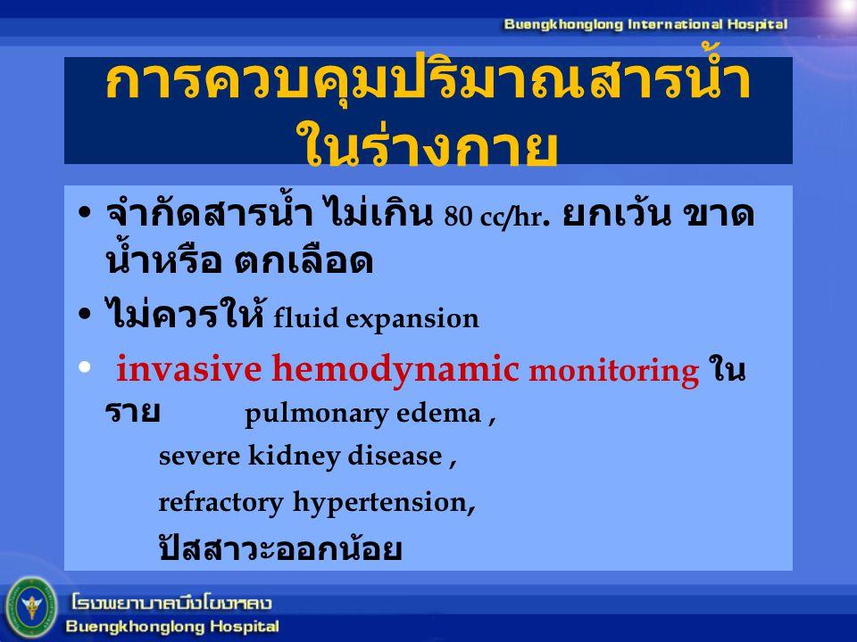 การควบคุมปริมาณสารน้ำ ในร่างกาย จำกัดสารน้ำ ไม่เกิน 80 cc/hr. ยกเว้น ขาด น้ำหรือ ตกเลือด ไม่ควรให้ fluid expansion invasive hemodynamic monitoring ใน