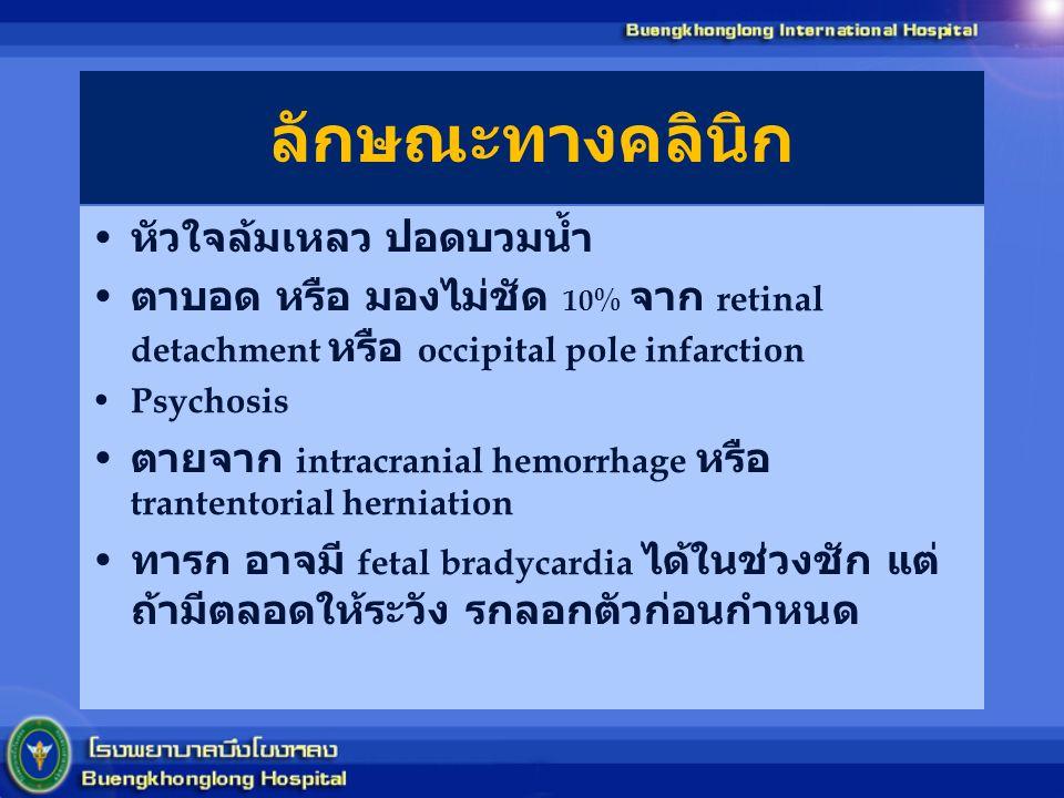 ลักษณะทางคลินิก หัวใจล้มเหลว ปอดบวมน้ำ ตาบอด หรือ มองไม่ชัด 10% จาก retinal detachment หรือ occipital pole infarction Psychosis ตายจาก intracranial he