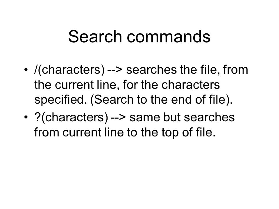 Search commands /(characters) --> searches the file, from the current line, for the characters specified.