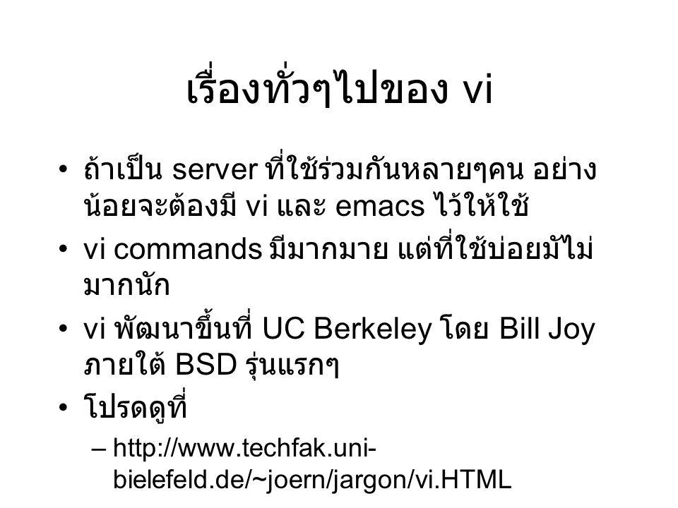 เรื่องทั่วๆไปของ vi ถ้าเป็น server ที่ใช้ร่วมกันหลายๆคน อย่าง น้อยจะต้องมี vi และ emacs ไว้ให้ใช้ vi commands มีมากมาย แต่ที่ใช้บ่อยมัไม่ มากนัก vi พัฒนาขึ้นที่ UC Berkeley โดย Bill Joy ภายใต้ BSD รุ่นแรกๆ โปรดดูที่ –http://www.techfak.uni- bielefeld.de/~joern/jargon/vi.HTML