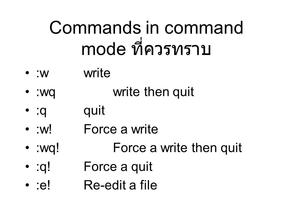 Commands in command mode ที่ควรทราบ :wwrite :wqwrite then quit :qquit :w!Force a write :wq!Force a write then quit :q!Force a quit :e!Re-edit a file