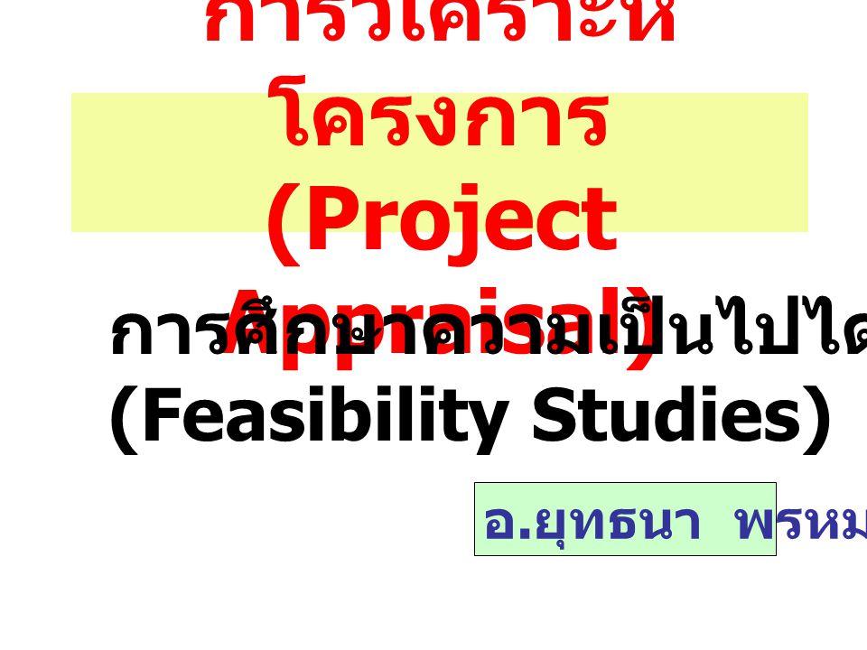การวิเคราะห์ โครงการ (Project Appraisal) การศึกษาความเป็นไปได้ (Feasibility Studies) อ. ยุทธนา พรหมณี