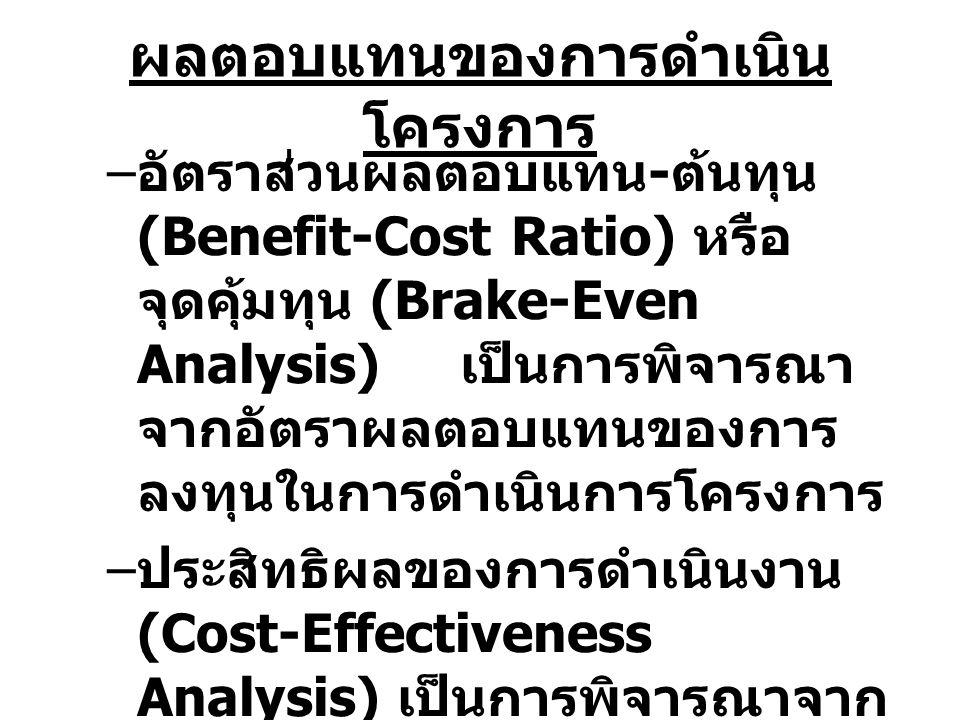 ผลตอบแทนของการดำเนิน โครงการ – อัตราส่วนผลตอบแทน - ต้นทุน (Benefit-Cost Ratio) หรือ จุดคุ้มทุน (Brake-Even Analysis) เป็นการพิจารณา จากอัตราผลตอบแทนขอ