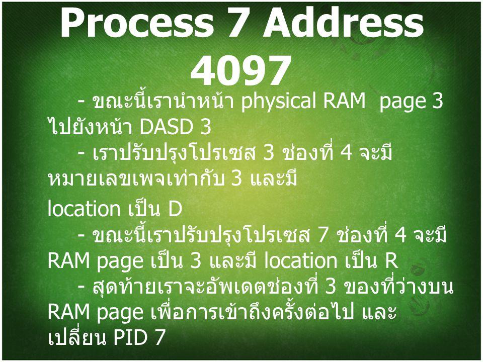 Process 7 Address 4097 - ขณะนี้เรานำหน้า physical RAM page 3 ไปยังหน้า DASD 3 - เราปรับปรุงโปรเซส 3 ช่องที่ 4 จะมี หมายเลขเพจเท่ากับ 3 และมี location เป็น D - ขณะนี้เราปรับปรุงโปรเซส 7 ช่องที่ 4 จะมี RAM page เป็น 3 และมี location เป็น R - สุดท้ายเราจะอัพเดตช่องที่ 3 ของที่ว่างบน RAM page เพื่อการเข้าถึงครั้งต่อไป และ เปลี่ยน PID 7
