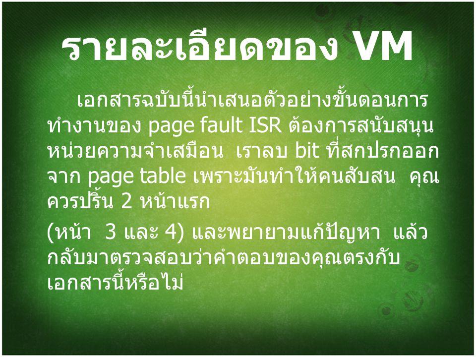 รายละเอียดของ VM เอกสารฉบับนี้นำเสนอตัวอย่างขั้นตอนการ ทำงานของ page fault ISR ต้องการสนับสนุน หน่วยความจำเสมือน เราลบ bit ที่สกปรกออก จาก page table เพราะมันทำให้คนสับสน คุณ ควรปริ้น 2 หน้าแรก ( หน้า 3 และ 4) และพยายามแก้ปัญหา แล้ว กลับมาตรวจสอบว่าคำตอบของคุณตรงกับ เอกสารนี้หรือไม่