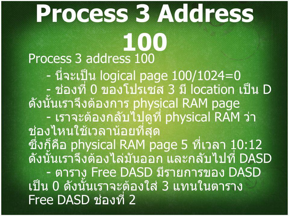 Process 3 Address 100 Process 3 address 100 - นี่จะเป็น logical page 100/1024=0 - ช่องที่ 0 ของโปรเซส 3 มี location เป็น D ดังนั้นเราจึงต้องการ physical RAM page - เราจะต้องกลับไปดูที่ physical RAM ว่า ช่องไหนใช้เวลาน้อยที่สุด ซึ่งก็คือ physical RAM page 5 ที่เวลา 10:12 ดังนั้นเราจึงต้องไล่มันออก และกลับไปที่ DASD - ตาราง Free DASD มีรายการของ DASD เป็น 0 ดังนั้นเราจะต้องใส่ 3 แทนในตาราง Free DASD ช่องที่ 2