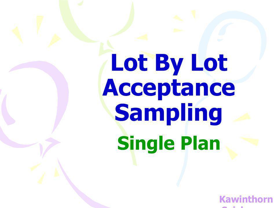 ACCEPTANCE SAMPLING FOR ATTRIBUTE SINGLE SAMPLING PLAN NONO Lot N=300 สุ่ม n = 50 C <= 1 ACCEPTREJECT YE S