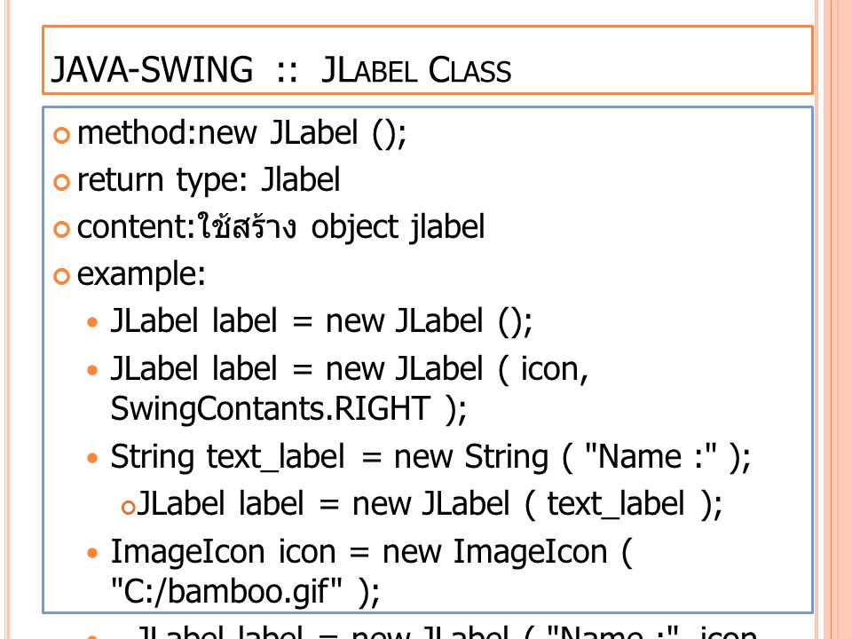 JAVA-SWING :: JL ABEL C LASS method:new JLabel (); return type: Jlabel content: ใช้สร้าง object jlabel example: JLabel label = new JLabel (); JLabel label = new JLabel ( icon, SwingContants.RIGHT ); String text_label = new String ( Name : ); JLabel label = new JLabel ( text_label ); ImageIcon icon = new ImageIcon ( C:/bamboo.gif ); JLabel label = new JLabel ( Name : , icon, SwingContants.RIGHT );