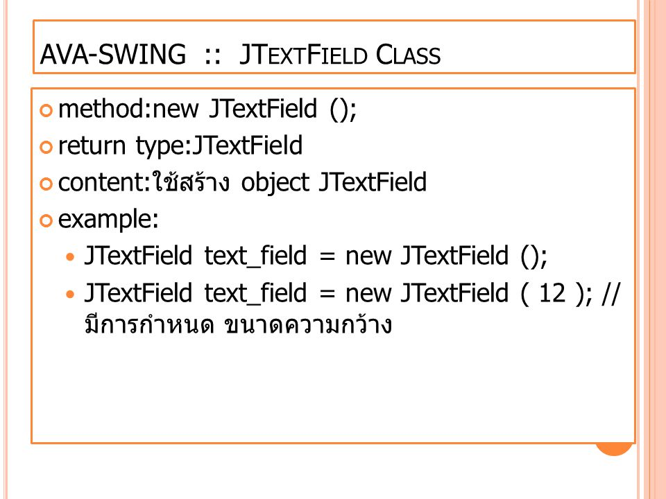 method:new JTextField (); return type:JTextField content: ใช้สร้าง object JTextField example: JTextField text_field = new JTextField (); JTextField te