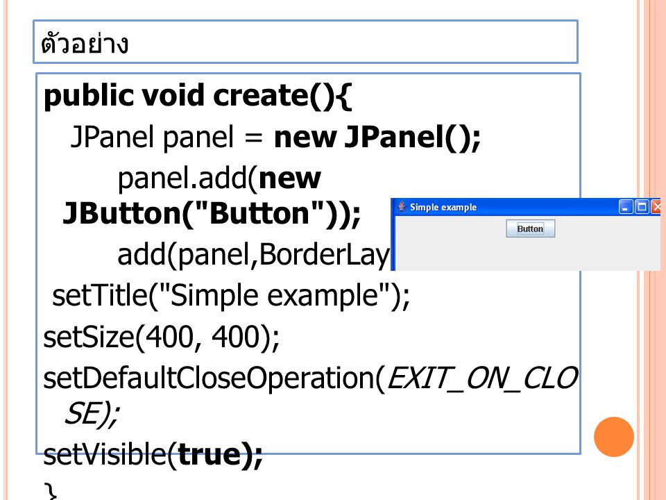ตัวอย่าง public void create(){ JPanel panel = new JPanel(); panel.add(new JButton( Button )); add(panel,BorderLayout.SOUTH); setTitle( Simple example ); setSize(400, 400); setDefaultCloseOperation(EXIT_ON_CLO SE); setVisible(true); }