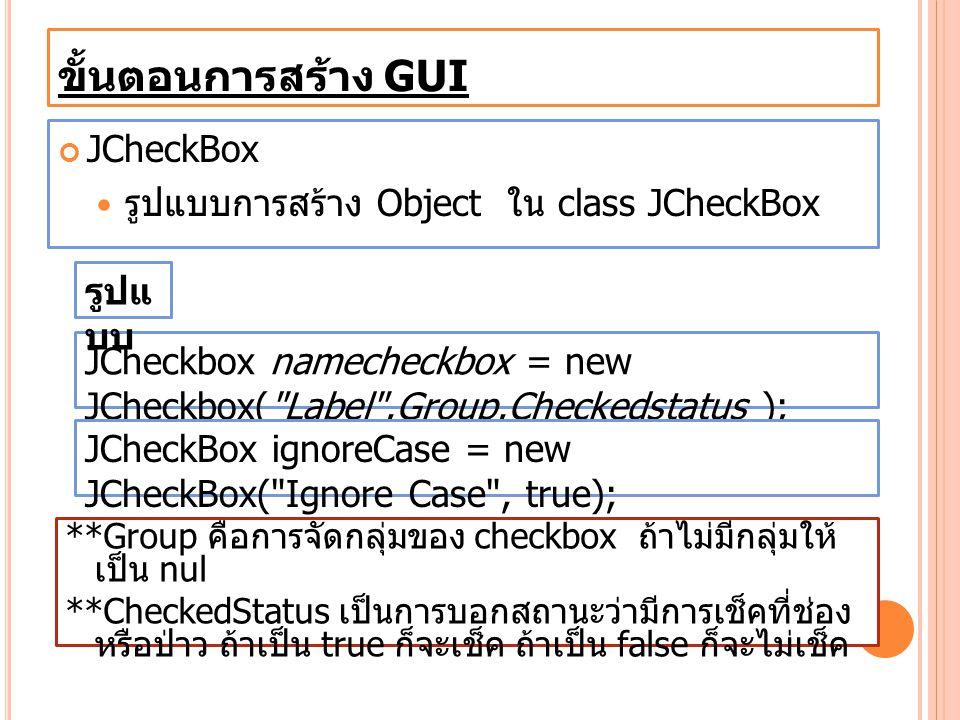 ขั้นตอนการสร้าง GUI JCheckBox รูปแบบการสร้าง Object ใน class JCheckBox JCheckbox namecheckbox = new JCheckbox(