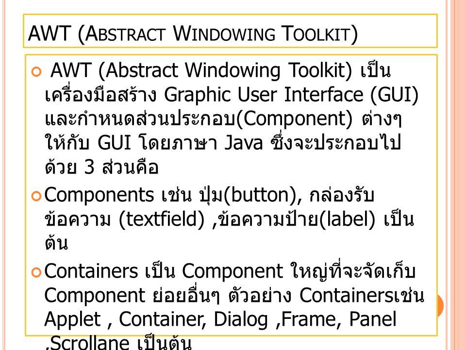 S WING O VERVIEW แต่ Component ต่างๆ ใน AWT มีข้อจำกัดบางอย่าง ดังนั้นจึงมีการพัฒนา Package ใหม่ชื่อ Swing ขึ้นมา สนับสนุนของเดิมให้ดีขึ้น ซึ่งในวิชานี้เราจะใช้ Component ต่างๆใน Swing ซึ่งเป็น Class ที่ถูก จัดเก็บไว้ใน Package javax.swing
