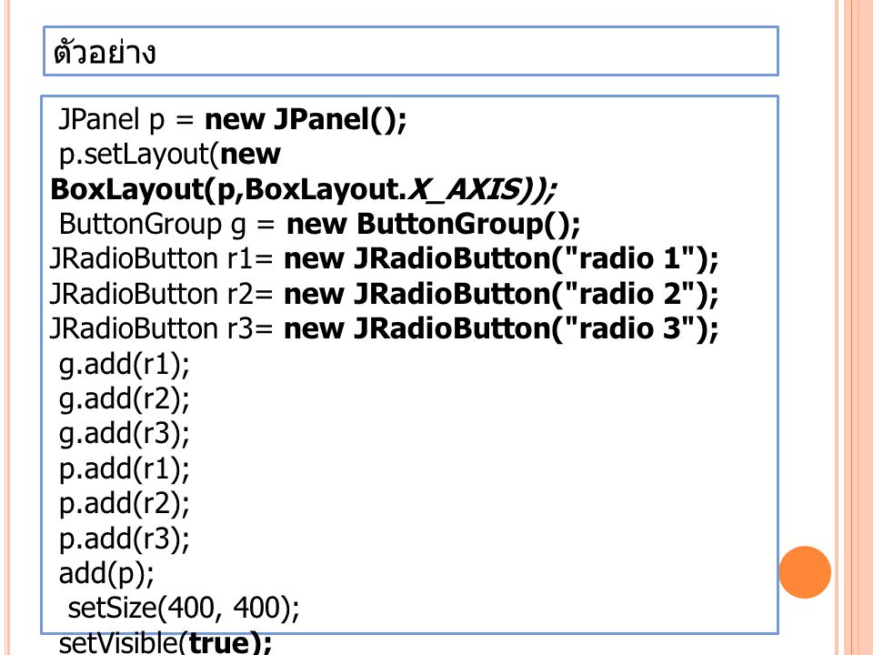 ตัวอย่าง JPanel p = new JPanel(); p.setLayout(new BoxLayout(p,BoxLayout.X_AXIS)); ButtonGroup g = new ButtonGroup(); JRadioButton r1= new JRadioButton( radio 1 ); JRadioButton r2= new JRadioButton( radio 2 ); JRadioButton r3= new JRadioButton( radio 3 ); g.add(r1); g.add(r2); g.add(r3); p.add(r1); p.add(r2); p.add(r3); add(p); setSize(400, 400); setVisible(true);