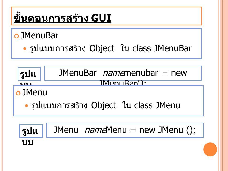 ขั้นตอนการสร้าง GUI JMenuBar รูปแบบการสร้าง Object ใน class JMenuBar JMenuBar namemenubar = new JMenuBar(); รูปแ บบ JMenu รูปแบบการสร้าง Object ใน cla
