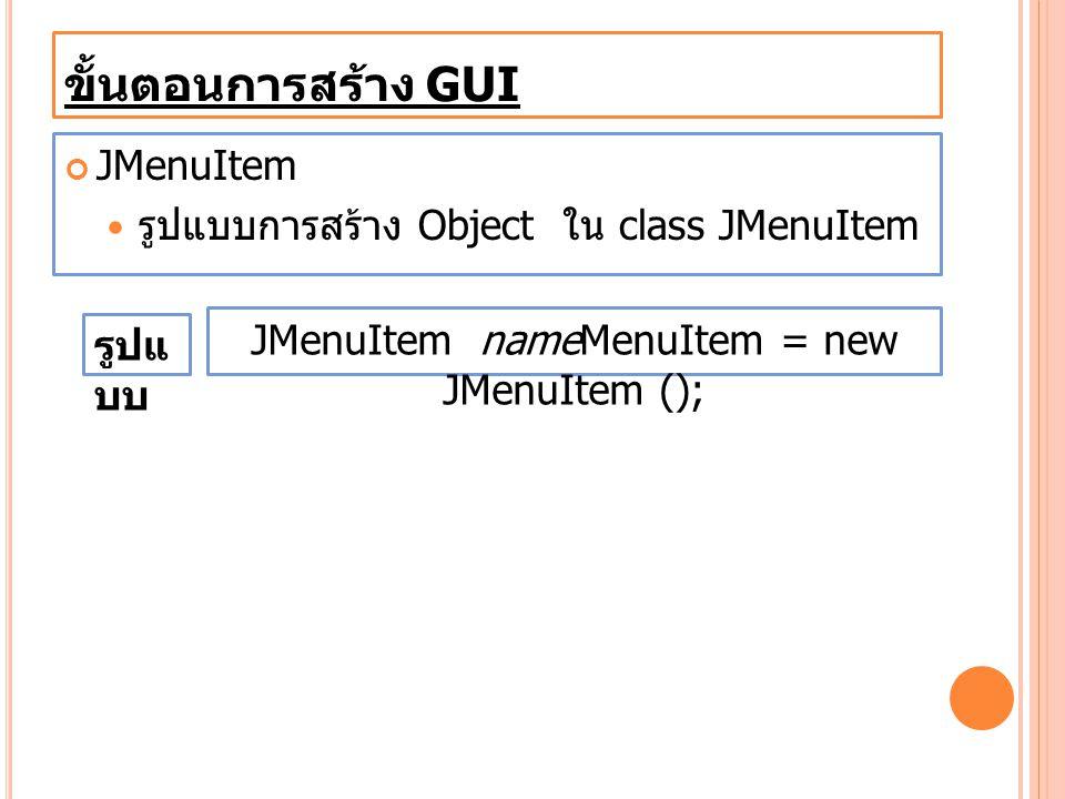 ขั้นตอนการสร้าง GUI JMenuItem รูปแบบการสร้าง Object ใน class JMenuItem JMenuItem nameMenuItem = new JMenuItem (); รูปแ บบ